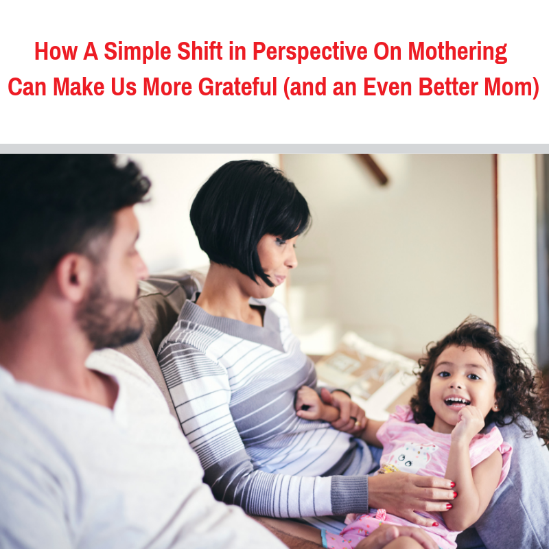 How A Simple Shift in Perspective On Mothering Can Make Us More Grateful (and an Even Better Mom)