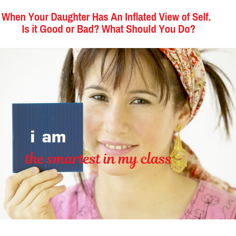When Your Daughter Has An Inflated View of Self.  Is it Good or Bad? What Should You Do?