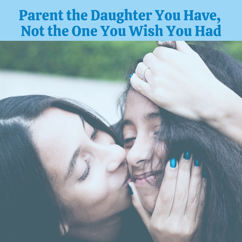 Parent the Daughter You Have, Not the One You Wish You Had
