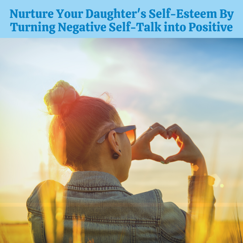 Nurture Your Daughter's Self-Esteem by Helping Her Shift Negative Self-Talk to Positive